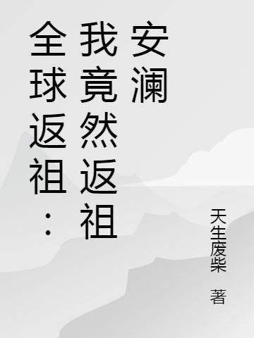 《全球返祖:我竟然返祖安澜》小说角色秦明许柔全文章节免费在线阅读