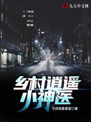 免费阅读小说《乡村逍遥小神医》张小龙,郑秀兰_ 全文在线免费阅读