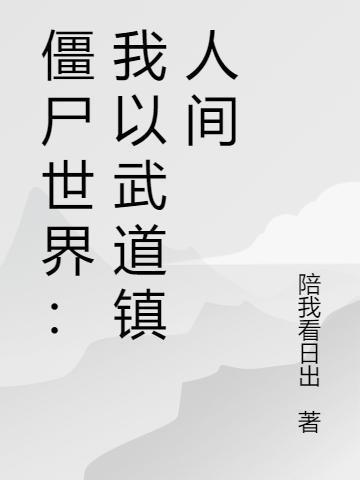 《僵尸世界:我以武道镇人间》最新章节 主角是九叔,金崇全文免费阅读