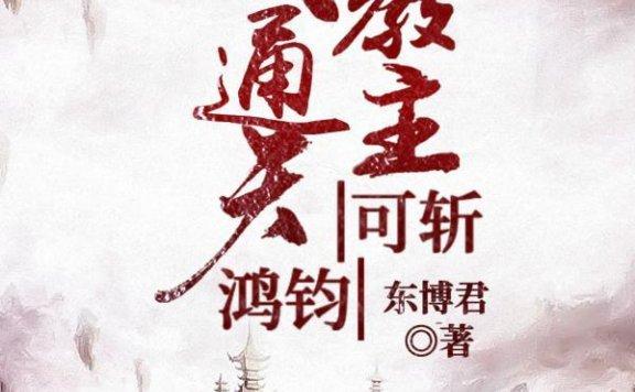 《逆袭洪荒:我通天教主可斩鸿钧》东博君的小说最新章节,元始天尊,通天教主全文免费阅读